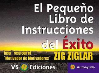 Pequeno Libro De Instrucciones Del Exito / Zig Ziglars Little Instruction Book: Inspirese Con El Motivador De Motivadores / Inspiration and Wisdom from Americas Top Motivators  by  Zig Ziglar