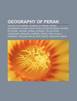 Geography of Perak: Cities, Towns and Villages in Perak, Districts in Perak, Islands of Perak, Perak Geography Stubs, Rivers of Perak, Taiping  by  Books LLC