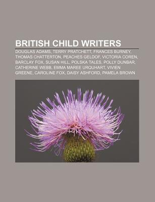 British Child Writers: Douglas Adams, Terry Pratchett, Frances Burney, Thomas Chatterton, Peaches Geldof, Victoria Coren, Barclay Fox  by  Books LLC