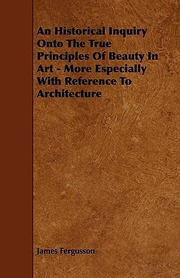 An Historical Inquiry Onto the True Principles of Beauty in Art - More Especially with Reference to Architecture James Fergusson