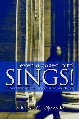 Even a Caged Bird Sings!: Discover How You May Rejoice in the Lord Always Michael O. Ojewale