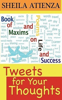 Tweets for Your Thoughts: Book of Maxims and Poems on Life and Success  by  Sheila Atienza
