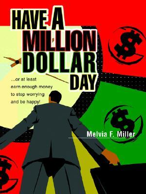 Have a Million Dollar Day: ...or at Least Earn Enough Money to Stop Worrying and Be Happy!  by  Melvia F. Miller