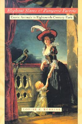 Elephant Slaves and Pampered Parrots: Exotic Animals in Eighteenth-Century Paris  by  Louise E. Robbins
