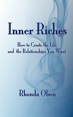Inner Riches: How to Create the Life and the Relationships You Want Rhonda Olsen