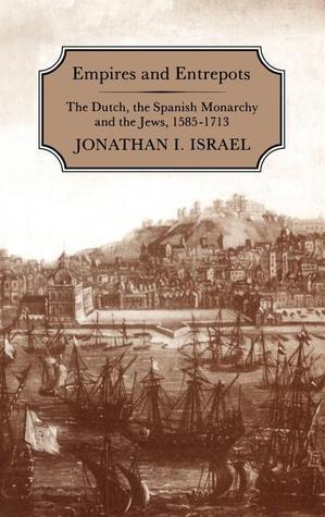 Empires and Entrepots: Dutch, the Spanish Monarchy and the Jews, 1585-1713 Jonathan I. Israel