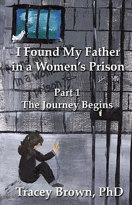 I Found My Father in a Womens Prison: The Journey Begins  by  Tracey Brown