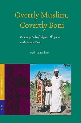 Overtly Muslim, Covertly Boni: Competing Calls of Religious Allegiance on the Kenyan Coast  by  Mark R.J. Faulkner