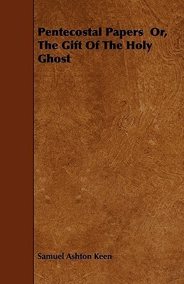 Pentecostal Papers Or, the Gift of the Holy Ghost  by  Samuel Ashton Keen