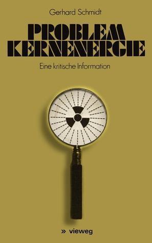 Problem Kernenergie: Eine Kritische Information  by  Gerhard Schmidt