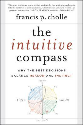 The Intuitive Compass: Why the Best Decisions Balance Reason and Instinct  by  Francis Cholle