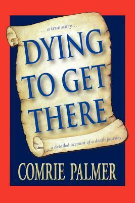 Dying to Get There: . . . a True Story . . . . . . a Detailed Account of a Death Journey . . . .  by  Comrie Palmer