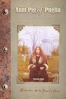 Aunt Pig of Puglia: Ricordi de La Familia Ferri  by  Patricia Catto