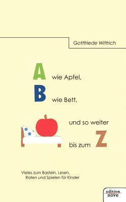 A Wie Apfel, B Wie Bett, Und So Weiter Bis Zum Z  by  Gottfriede Wittrich