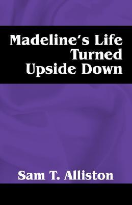 Madelines Life Turned Upside Down  by  Sam T. Alliston