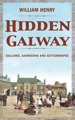 Hidden Galway: Gallows, Garrisons and Guttersnipes William Henry