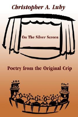On the Silver Screen: Poetry from the Original Crip  by  Chris A. Luby