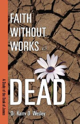 Faith Without Works Is Dead: A Study of the Book of James Karry D. Wesley