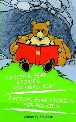 Fanciful Bear Stories for Small Kids and Factual Bear Stories for Big Kids  by  Walter C. Lichfield