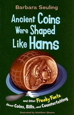 Ancient Coins Were Shaped Like Hams: And Other Freaky Facts about Coins, Bills, and Counterfeiting Barbara Seuling