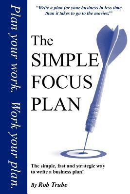 The Simple Focus Plan: The Simple, Fast and Strategic Way to Write a Business Plan  by  Rob Trube