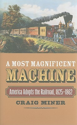 A Most Magnificent Machine: America Adopts the Railroad, 1825-1862  by  Craig Miner