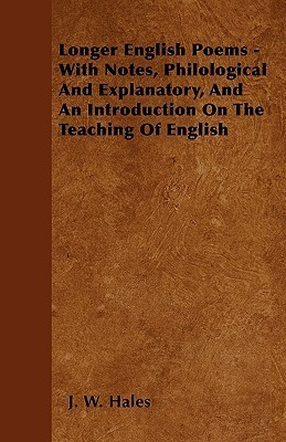 Longer English Poems - With Notes, Philological and Explanatory, and an Introduction on the Teaching of English J. W. Hales