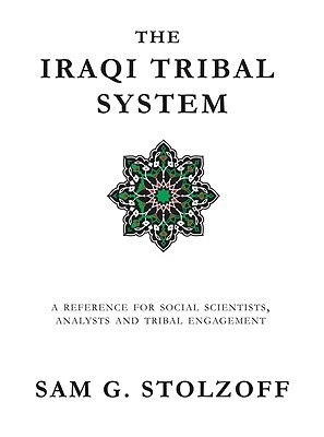 The Iraqi Tribal System: A Reference for Social Scientists, Analysts, and Tribal Engagement  by  Sam G. Stolzoff