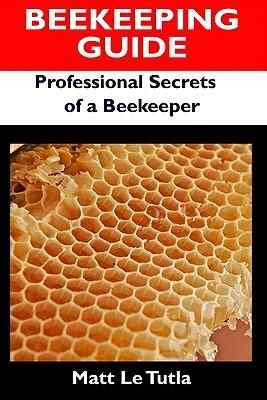 Beekeeping Guide: Professional Secrets of a Beekeeper Matt Le Tutla