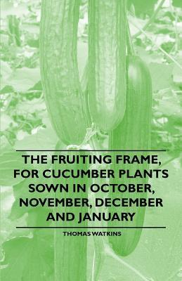 The Fruiting Frame, for Cucumber Plants Sown in October, November, December and January  by  Thomas Watkins