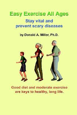 Easy Exercise All Ages: Stay Vital and Prevent Scary Diseases  by  Donald A. Miller