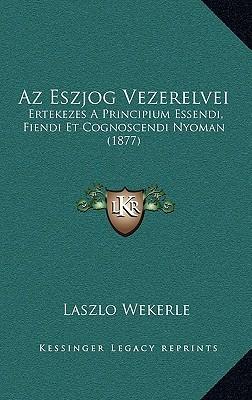 AZ Eszjog Vezerelvei: Ertekezes a Principium Essendi, Fiendi Et Cognoscendi Nyoman (1877) L?szl? Wekerle