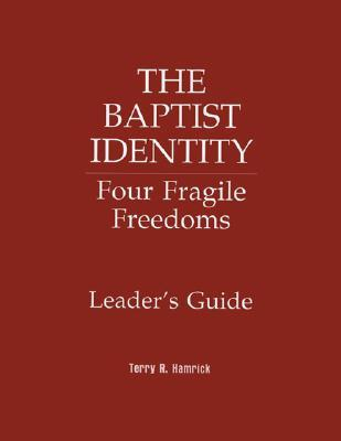 The Baptist Identity: Four Fragile Freedoms Leaders Guide Terry Hamrick
