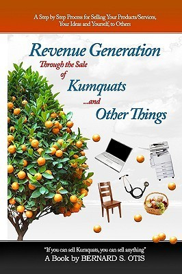 Revenue Generation Through the Sale of Kumquats and Other Things  by  Bernard S. Otis