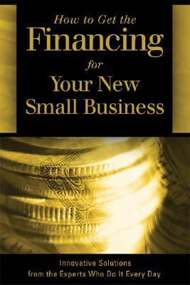 How to Get the Financing for Your New Small Business: Innovative Solutions from the Experts Who Do It Every Day Sharon Fullen