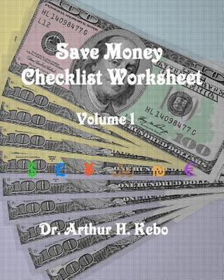 Save Money Checklist Worksheet - Volume 1  by  Arthur H. Kebo