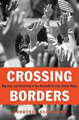 Crossing Borders: Migration and Citizenship in the Twentieth-Century United States  by  Dorothee Schneider