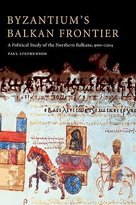 Byzantiums Balkan Frontier: A Political Study of the Northern Balkans, 900 1204 Paul  Stephenson