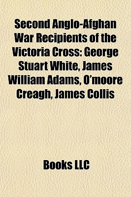 Second Anglo Afghan War Recipients Of The Victoria Cross: George Stuart White, James William Adams, Omoore Creagh, James Collis  by  Books LLC
