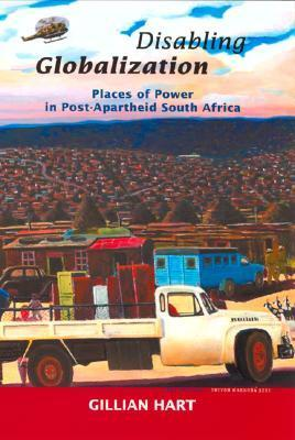 Disabling Globalization: Places of Power in Post-Apartheid South Africa Gillian Hart