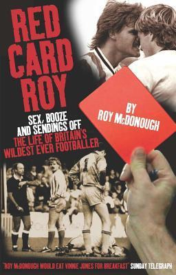 Red Card Roy: Sex, Booze and Sendings Off: The Life of Britains Wildest Ever Footballer . Roy McDonough