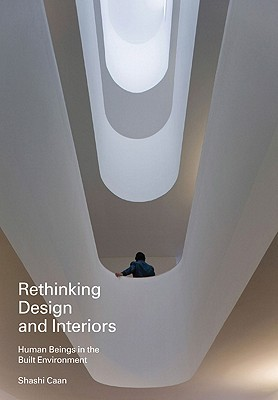 Rethinking Design and Interiors: Human Beings in the Built Environment  by  Shashi Caan