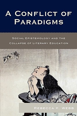 A Conflict of Paradigms: Social Epistemology and the Collapse of Literary Education Rebecca K. Webb