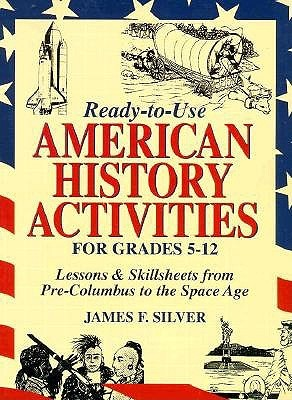 Ready-To-Use American History Activities for Grades 5-12: Lessons & Skillsheets from Pre-Columbus to the Space Age James F. Silver