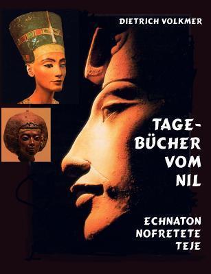 Tagebücher vom Nil: Echnaton Nofretete Teje Dietrich Volkmer