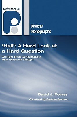 Hell: A Hard Look at a Hard Question: The Fate of the Unrighteous in New Testament Thought David J. Powys
