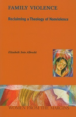 Family Violence: Reclaiming a Theology of Nonviolence Elizabeth Soto Albrecht