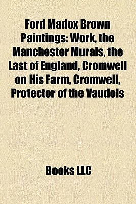 Ford Madox Brown Paintings: Work, the Manchester Murals, the Last of England, Cromwell on His Farm, Cromwell, Protector of the Vaudois Books LLC