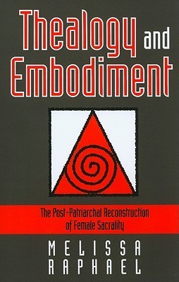 Thealogy and Embodiment: The Post-Patriarchal Reconstruction of Female Sacrality  by  Melissa Raphael