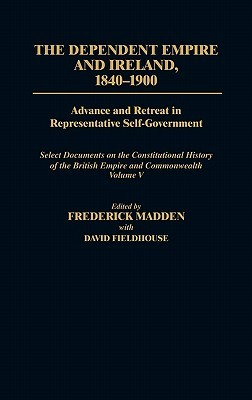 The Dependent Empire and Ireland, 1840-1900: Advance and Retreat in Representative Self-Government Select Documents on the Constitutional History of the British Empire and Commonwealth--Volume V  by  Frederick Madden